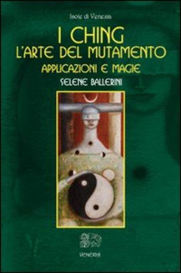 I Ching. L'arte del mutamento. Applicazioni e magie - Selene Ballerini |