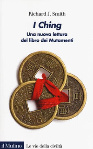 I Ching. Una nuova lettura del libro dei Mutamenti - Richard J. Smith |