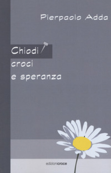 Chiodi, croci e speranza - Pierpaolo Adda |