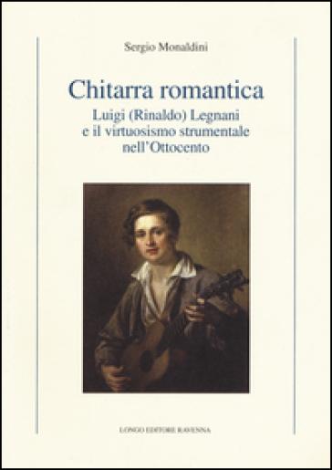 Chitarra romantica. Luigi (Rinaldo) Legnani e il virtuosismo strumentale nell'Ottocento - Sergio Monaldini | Thecosgala.com