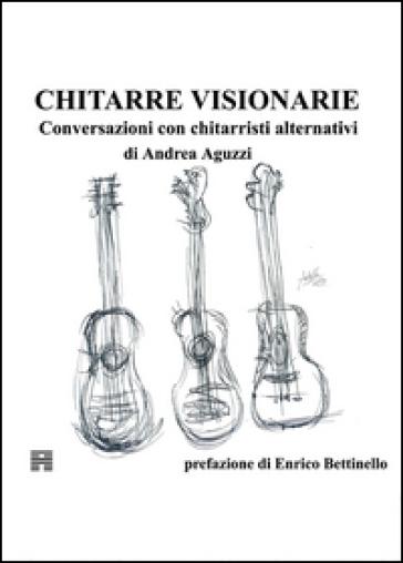 Chitarre visionarie. Conversazioni con chitarristi alternativi - Andrea Aguzzi  
