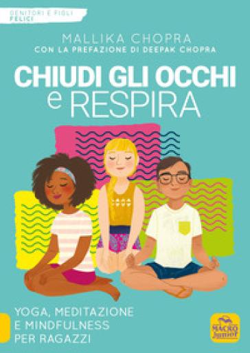 Chiudi gli occhi e respira. Yoga, meditazione e mindfulness per ragazzi - Mallika Chopra |