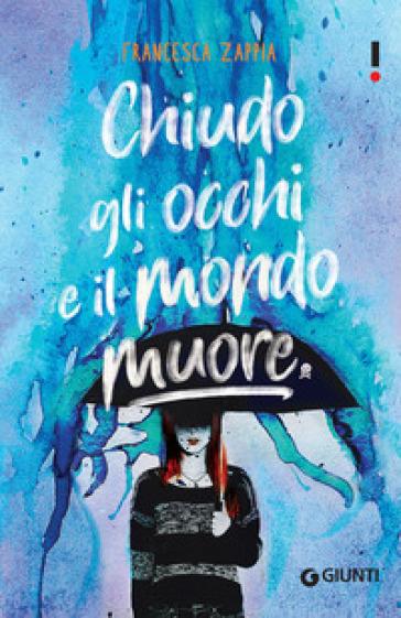 Chiudo gli occhi e il mondo muore - Francesca Zappia |