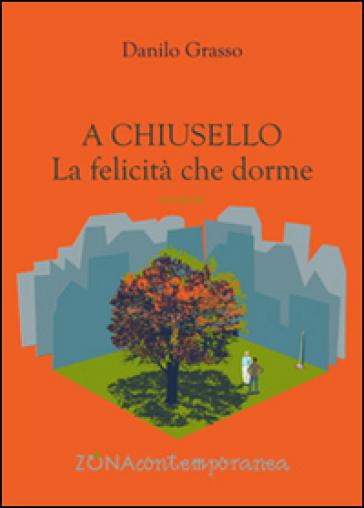A Chiusello. La felicità che dorme - Danilo Grasso |