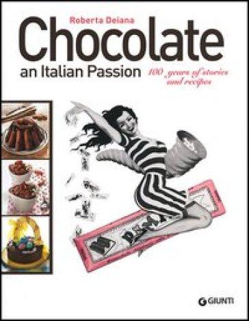 Chocolate an italian passion. 100 years of stories and recipes - Roberta Deiana |