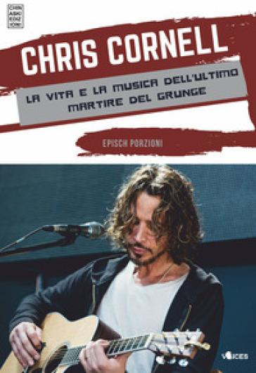 Chris Cornell. La vita e la musica dell'ultimo martire del grunge - Epìsch Porzioni |