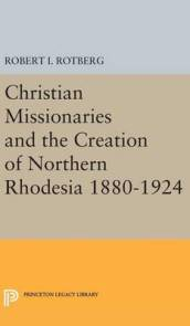 Christian Missionaries and the Creation of Northern Rhodesia 1880-1924