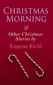 Christmas Morning & Other Christmas Stories by Eugene Field