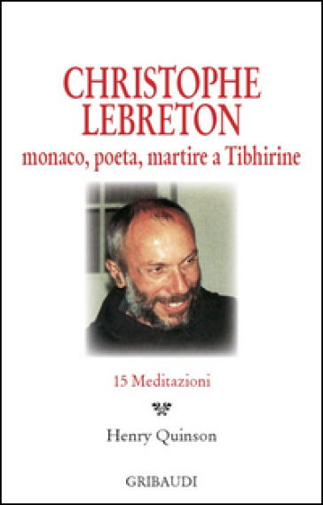 Christophe Lebreton. Monaco, poeta, martire a Tibhirine. 15 meditazioni - H. Quinson |