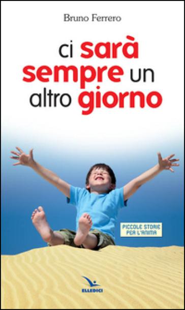 Ci sarà sempre un altro giorno. Piccole storie per l'anima - Bruno Ferrero | Ericsfund.org