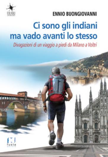 Ci sono gli indiani ma vado avanti lo stesso. Divagazioni di un viaggio a piedi da Milano a Voltri - Ennio Buongiovanni |