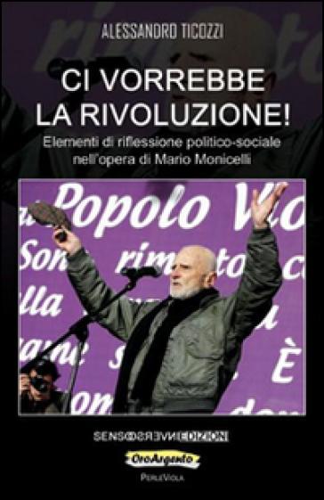 Ci vorrebbe la rivoluzione! Elementi di riflessione politico-sociale nell'opera di Mario Monicelli - Alessandro Ticozzi | Rochesterscifianimecon.com