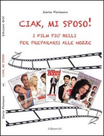 Ciak, mi sposo! I film più belli per prepararsi alle nozze - Ilaria Floreano  