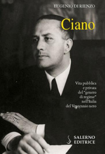 Ciano. Vita pubblica e privata del «genero di regime» nell'Italia del Ventennio nero - Eugenio Di Rienzo  