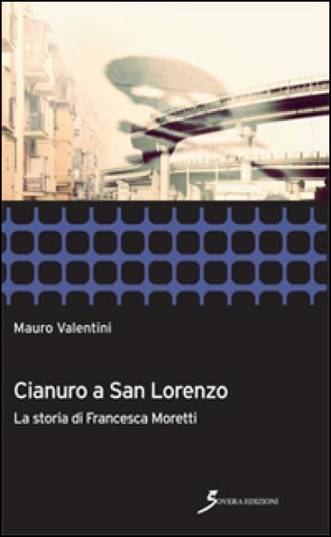Cianuro a San Lorenzo. La storia di Francesca Moretti - Mauro Valentini pdf epub