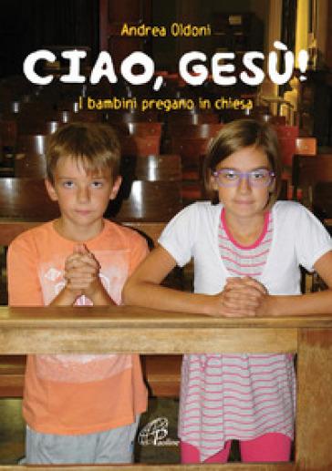 Ciao Gesù! I bambini pregano in chiesa - Andrea Oldoni |