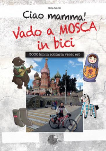 Ciao Mamma! Vado a Mosca in bici. 3000 Km in solitaria verso Est - Rita Sozzi |