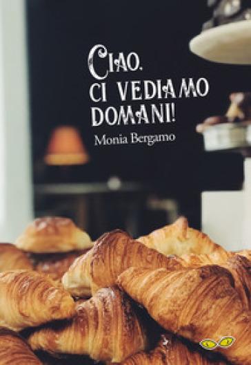 Ciao, ci vediamo domani! - Monia Bergamo  