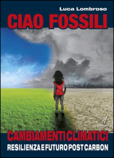 Ciao fossili. Cambiamenti climatici: resilienza e futuro post carbon - Luca Lombroso | Thecosgala.com