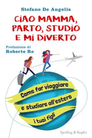 Ciao mamma, parto, studio e mi diverto. Come far viaggiare e studiare all'estero i tuoi figli - Stefano De Angelis | Ericsfund.org