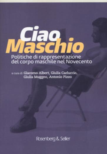 Ciao maschio. Politiche di rappresentazione del corpo maschile nel Novecento - Albert G. | Ericsfund.org