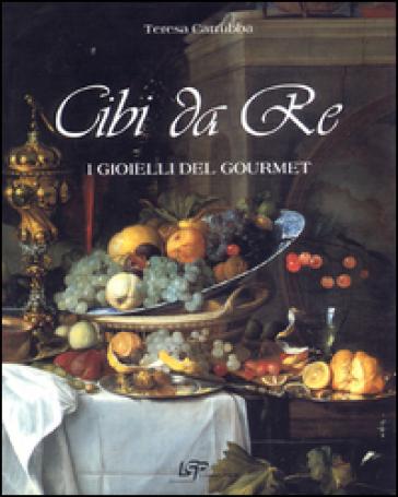 Cibi da re. I gioielli del Gourmet - Teresa Carruba | Rochesterscifianimecon.com