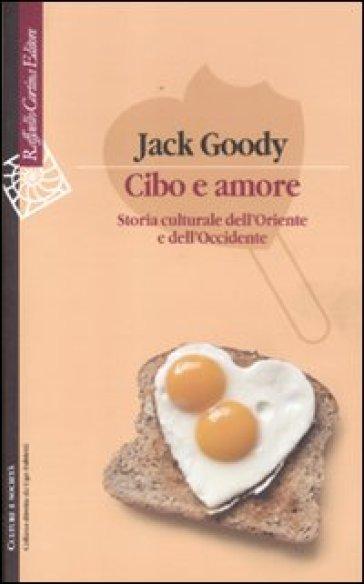 Cibo e amore. Storia culturale dell'Oriente e dell'Occidente - Jack Goody   Rochesterscifianimecon.com
