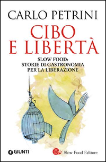 Cibo e libertà. Slow Food: storie di gastronomia per la liberazione - Carlo Petrini | Rochesterscifianimecon.com