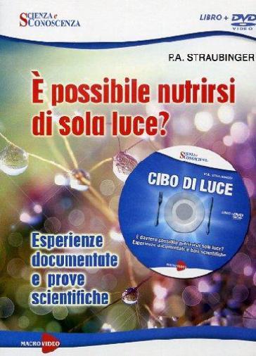 Cibo di luce. E possibile nutrirsi di sola luce? Esperienze documentate e prove scientifiche. DVD. Con libro - P. A. Straubinger |