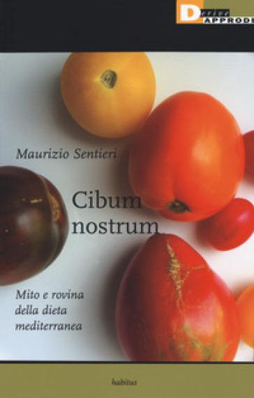 Cibum nostrum. Mito e rovina della dieta mediterranea - Maurizio Sentieri   Jonathanterrington.com
