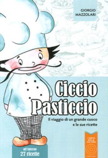 Ciccio Pasticcio. Il viaggio di un grande cuoco e le sue ricette - Giorgio Mazzolari |