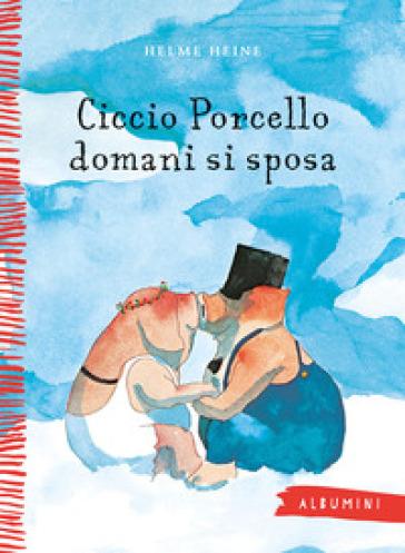 Ciccio Porcello domani si sposa. Ediz. a colori - Helme Heine   Thecosgala.com