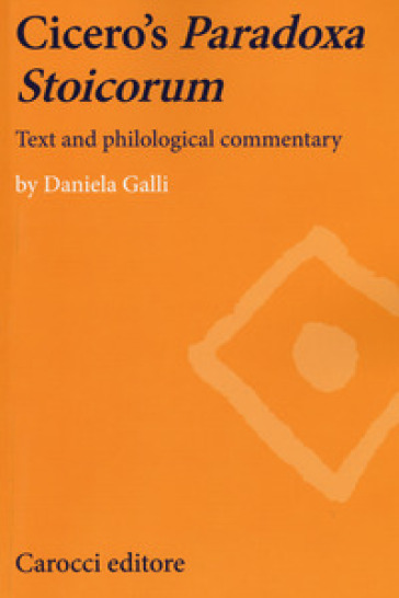Cicero's paradoxa stoicorum. Text and philological commentary - Daniela Galli |
