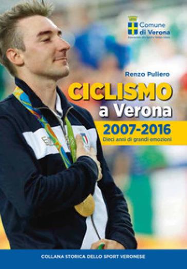 Ciclismo a Verona, 2007-2016. Dieci anni di grandi emozioni - Renzo Puliero   Rochesterscifianimecon.com
