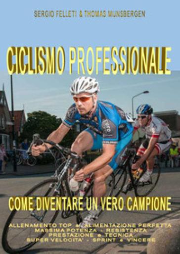 Ciclismo professionale. Come diventare un vero campione - Sergio Felleti |