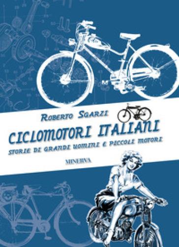 Ciclomotori italiani. Storie di grandi uomini e piccoli motori - Roberto Sgarzi   Rochesterscifianimecon.com