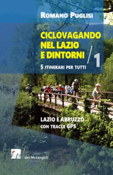 Ciclovagando nel Lazio e dintorni. 5 itinerari per tutti. 1: Lazio e Abruzzo con tracce GPS - Romano Puglisi |