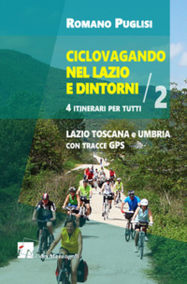 Ciclovagando nel Lazio e dintorni. 4 itinerari per tutti. 2: Lazio, Toscana e Umbria con tracce GPS - Romano Puglisi | Rochesterscifianimecon.com