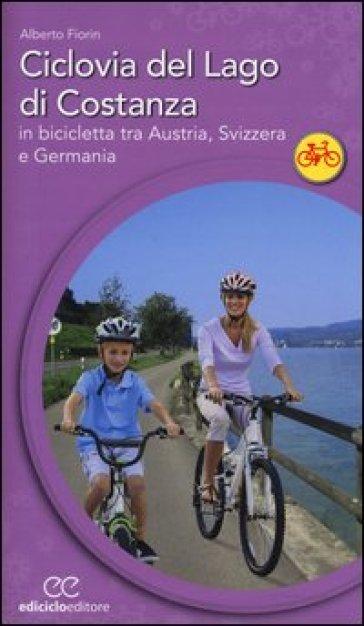 Ciclovia del lago di Costanza. In bicicletta tra Austria, Svizzera e Germania - Alberto Fiorin |