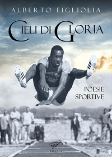 Cieli di gloria. Poesie sportive - Alberto Figliolia |