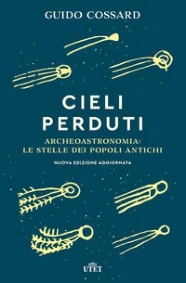 Cieli perduti. Archeoastronomia: le stelle dei popoli antichi - Guido Cossard |