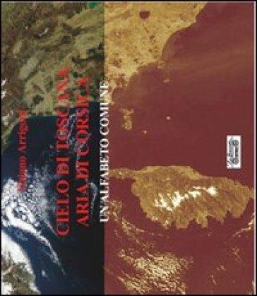Cielo di Toscana aria di Corsica, un alfabeto comune - Tiziano Arrigoni |