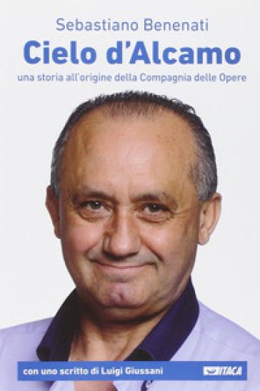 Cielo d'Alcamo. Una storia all'origine della Compagnia delle Opere - Sebastiano Benenati   Rochesterscifianimecon.com