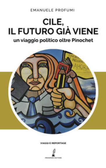 Cile, il futuro già viene. Un viaggio politico oltre Pinochet - Emanuele Profumi  