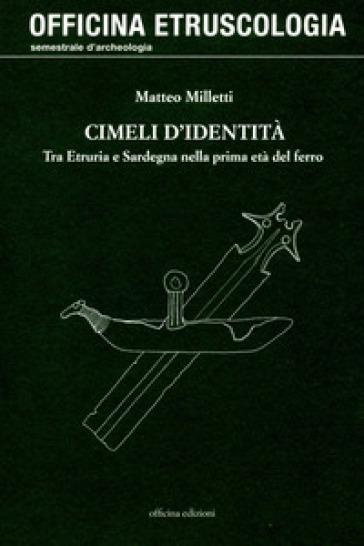 Cimeli d'identità. Tra Etruria e Sardegna nella prima età del ferro - Matteo Milletti |