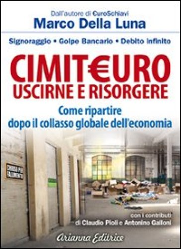 CimitEuro, uscirne e risorgere. Signoraggio, golpe bancario, debito infinito. Come ripartire dopo il collasso globale dell'economia - Marco Della Luna |