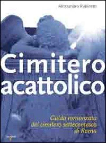 Cimitero acattolico. Guida romanzata del cimitero settecentesco di Roma - Alessandro Rubinetti   Thecosgala.com