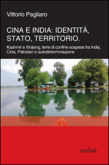 Cina e India: identità, Stato, territorio. Kashmir e Xinjiang, terre di confine sospese tra India, Cina, Pakistan e autodeterminazione - Vittorio Pagliaro |