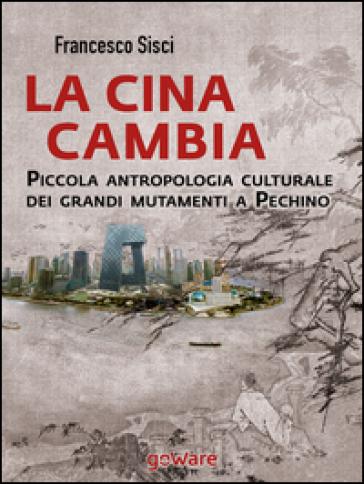 La Cina cambia. Piccola antropologia culturale dei grandi mutamenti a Pechino - Francesco Sisci | Rochesterscifianimecon.com