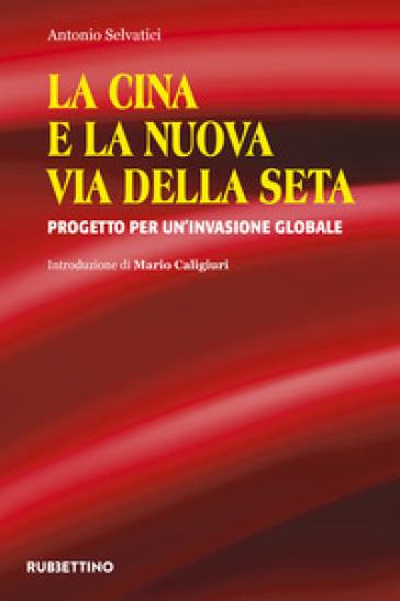 La Cina e la nuova via della seta. Progetto per un'invasione globale - Antonio Selvatici pdf epub